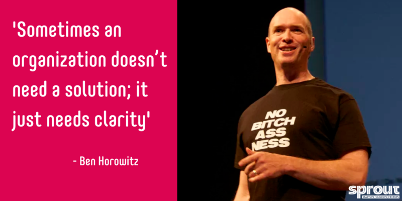 Sometimes an organization doesn't need a solution; it just needs clarity - Ben Horowitz